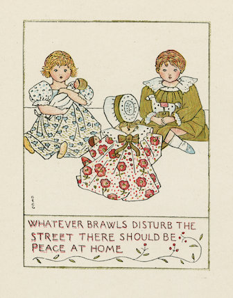 'Whatever brawls disturb the street there should be peace at home'  from Isaac Watts' Divine and Moral Songs for Children, London: Elkin Mathews
