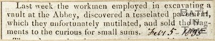 Last week the workman employed in excavating a vault at the Abbey, discovered a tessellated pavement which they unfortunately mutilated and sold the fragments to the curious for small sums. July 5th 1835